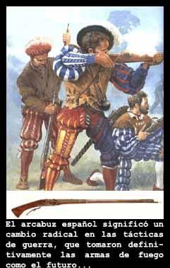 """El arcabuz: El arcabuz fue el primer """"ca??n portatil"""", y apareci? en 1450, como un arma revolucionaria dise?ada para los Tercios Espa?oles (siempre siendo usada con una defensa de picas). El nombre tiene un origen holand?s y alem?n. Este ir?a siendo mejorado hasta la creaci?n del mosquete. La combinaci?n de arcabuceros y piqueros dentro de los tercios espa?oles marc? la forma de hacer la guerra en Europa durante los siglos XV y XVI"""