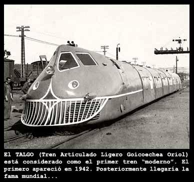 El tren talgo moderno: El Tren Articulado Ligero Goicoechea Oriol apareci? por primera vez en los a?os 40, y se considera a este como el primer tren moderno de la historia.