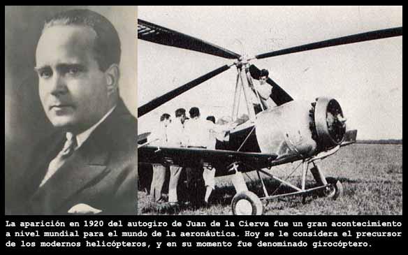 Juan de la Cierva fue un aviador y cient?fico espa?ol, considerado como uno de los grandes pioneros de la aeron?utica y la aviaci?n. En 1920 construye su primer autogiro, aparato precursor del actual helic?ptero