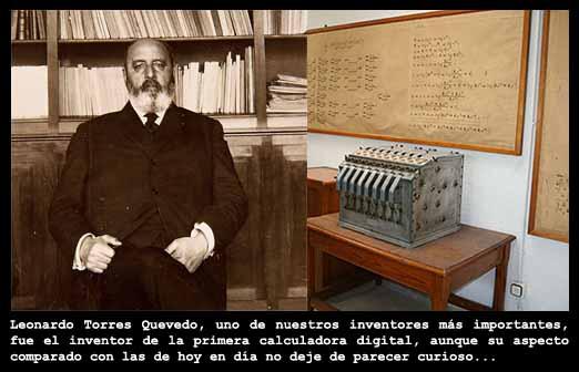 Leonardo Torres Quevedo, fue el padre de las calculadoras digitales (y de otros tantos aparatos digitales, casi m?gicos para la ?poca, como el puntero l?ser o la m?quina de escribir de Torres-Quevedo).