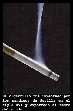 El cigarrillo: El origen de los cigarrillos, como los conocemos hoy, data del siglo XVI, momento en el que los mendigos de la ciudad de Sevilla empezaron a recoger los desechos de las hojas de tabaco, tritur?ndolos y liando este tabaco triturado en finos papeles de arroz