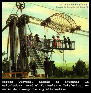 El telef?rico: Leonardo Torres Quevedo fue el telef?rico (o funicular), creando el primero en el a?o 1887 bajo el nombre de aerotransbordador o aerocar